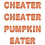 Cheater cheater pumpkin eater